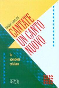 Foto Cover di Cantate un canto nuovo. La Vocazione cristiana, Libro di Timothy Radcliffe, edito da EDB