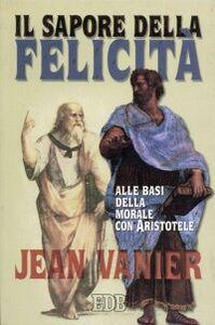 Libro Il sapore della felicità. Alle basi della morale con Aristotele Jean Vanier
