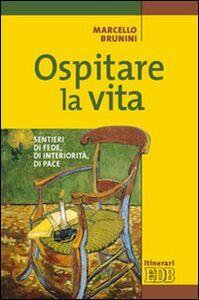 Libro Ospitare la vita. Sentieri di fede, di interiorità, di pace Marcello Brunini