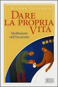 Foto Cover di Dare la propria vita. Meditazioni sull'Eucaristia, Libro di Pierre Claverie, edito da EDB