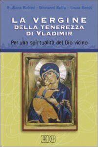 Libro La Vergine della tenerezza di Vladimir. Per una spiritualità del Dio vicino Giuliana Babini , Giovanni Raffa , Laura Renzi