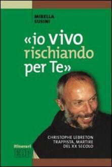 «Io vivo rischiando per te». Christopher Lebreton trappista, martire del XX secolo.pdf