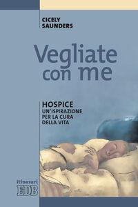 Foto Cover di Vegliate con me. Hospice: un'ispirazione per la cura della vita, Libro di Cicely Saunders, edito da EDB