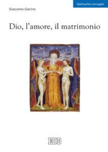 Foto Cover di Dio, l'amore, il matrimonio, Libro di Giacomo Garino, edito da EDB