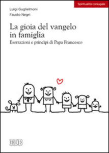 Libro La gioia del vangelo in famiglia. Esortazioni e principi di papa Francesco Luigi Guglielmoni , Fausto Negri