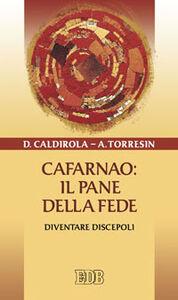 Libro Cafarnao: il pane della fede. Diventare discepoli Davide Caldirola , Antonio Torresin