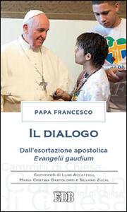 Il dialogo. Dall'esortazione apostolica. Evangelii gaudium. Commenti di Luigi Accattoli, Maria Cristina Bartolomei e Silvano Zucal