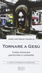 Libro Tornare a Gesù. Come rinnovare parrocchie e comunità José Antonio Pagola