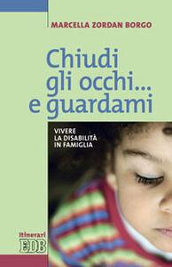Libro Chiudi gli occhi... e guardami. Vivere la disabilità in famiglia Marcella Zordan Borgo