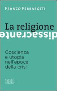 Libro La religione dissacrante. Coscienza e utopia nell'epoca della crisi Franco Ferrarotti