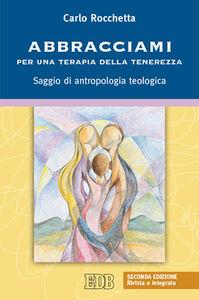 Libro Abbracciami. Per una terapia della tenerezza. Saggio di antropologia teologica Carlo Rocchetta