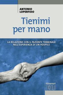 Tienimi per mano. La relazione con il paziente terminale nell'esperienza di un hospice - Antonio Loperfido - copertina