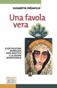 Foto Cover di Una favola vera. Suor Faustina Kowalska, papa Wojtyla e la divina misericordia, Libro di Elisabetta Fréjaville, edito da EDB