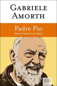 Foto Cover di Padre Pio. Breve storia di un santo, Libro di Gabriele Amorth, edito da EDB
