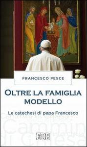 Foto Cover di Oltre la famiglia modello. Le catechesi di papa Francesco, Libro di Francesco Pesce, edito da EDB