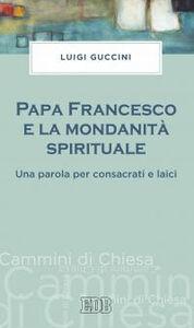 Libro Papa Francesco e la mondanità spirituale. Una parola per consacrati e laici Luigi Guccini