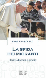 La sfida dei migranti. Discorsi, omelie, scritti
