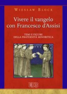 Libro Vivere il Vangelo con Francesco d'Assisi. Temi e figure della fraternità minoritica Wieslaw Block