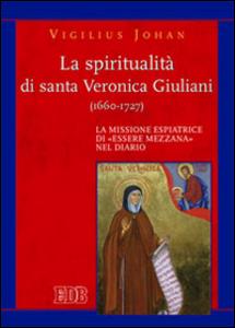 Libro La spiritualità di santa Veronica Giuliani (1660-1727). La missione espiatrice di «essere mezzana» nel diario Vigilius Johan