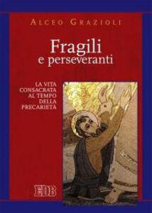 Libro Fragili e perseveranti. La vita consacrata al tempo della precarietà Alceo Grazioli