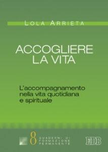 Foto Cover di Accogliere la vita. L'accompagnamento nella vita quotidiana e spirituale, Libro di Lola Arrieta, edito da EDB
