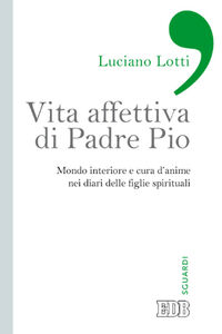 Libro Vita affettiva di padre Pio. Mondo interiore e cura d'anime nei diari delle figlie spirituali Luciano Lotti