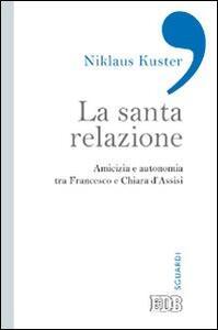 La santa relazione. Amicizia e autonomia tra Francesco e Chiara d'Assisi - Niklaus Kuster - copertina