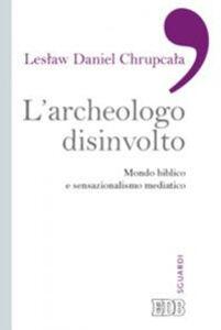 Foto Cover di L' archeologo disinvolto. Mondo biblico e sensazionalismo mediatico, Libro di Leslaw Daniel Chrupcala, edito da EDB