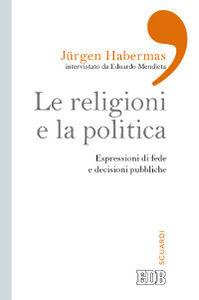 Foto Cover di Le religioni e la politica. Espressioni di fede e decisioni pubbliche, Libro di Jürgen Habermas,Eduardo Mendieta, edito da EDB