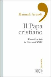Il papa cristiano. Umanità e fede in Giovanni XXIII - Hannah Arendt - copertina