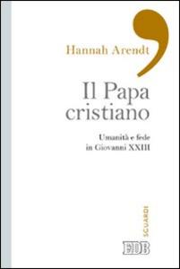 Libro Il papa cristiano. Umanità e fede in Giovanni XXIII Hannah Arendt