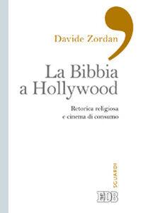Foto Cover di La Bibbia a Hollywood. Retorica religiosa e cinema di consumo, Libro di Davide Zordan, edito da EDB
