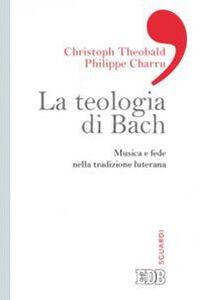 Libro La teologia di Bach. Musica e fede nella tradizione luterana Christoph Theobald , Philippe Charru