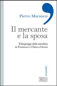 Libro Il mercante e la sposa. Il linguaggio delle metafore in Francesco e Chiara d'Assisi Pietro Maranesi