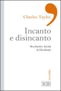 Libro Incanto e disincanto. Secolarità e laicità in Occidente Charles Taylor