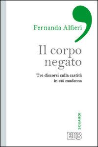 Foto Cover di Il corpo negato. Tre discorsi sulla castità in età moderna, Libro di Fernanda Alfieri, edito da EDB