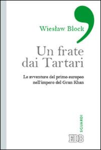 Libro Un frate dai tartari. Le avventure del primo europeo nell'impero del Gran Khan Wieslaw Block