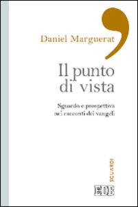 Il punto di vista. Sguardo e prospettiva nei racconti dei Vangeli - Daniel Marguerat - copertina