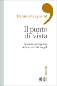 Libro Il punto di vista. Sguardo e prospettiva nei racconti dei Vangeli Daniel Marguerat