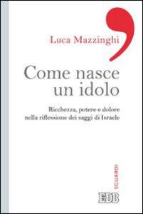 Libro Come nasce un idolo. Ricchezza, potere e dolore nella riflessione dei saggi di Israele Luca Mazzinghi