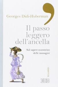Foto Cover di Il passo leggero dell'ancella. Sul sapere eccentrico delle immagini, Libro di Georges Didi-Huberman, edito da EDB