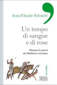 Libro Un tempo di sangue e di rose. Pensare la morte nel Medioevo cristiano Jean-Claude Schmitt
