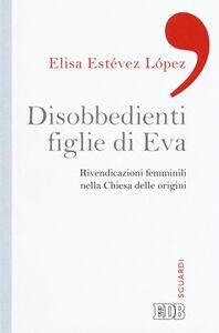 Libro Disobbedienti figlie di Eva. Rivendicazioni femminili nella Chiesa delle origini Elisa Estévez López