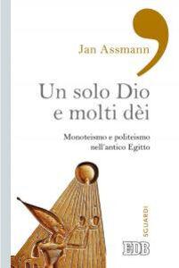 Foto Cover di Un solo Dio e molti dèi. Monoteismo e politeismo nell'antico Egitto, Libro di Jan Assmann, edito da EDB