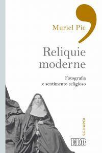 Foto Cover di Reliquie moderne. Fotografia e sentimento religioso, Libro di Muriel Pic, edito da EDB