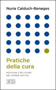 Libro Pratiche della cura. Medicina e religione nel mondo antico Nuria Calduch Benages