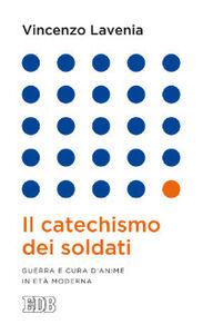 Libro Il catechismo dei soldati. Guerra e cura d'anime in età moderna Vincenzo Lavenia