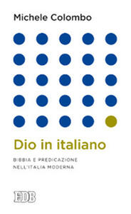 Dio in italiano. Bibbia e predicazione nell'Italia moderna - Michele Colombo - copertina