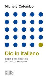 Libro Dio in italiano. Bibbia e predicazione nell'Italia moderna Michele Colombo