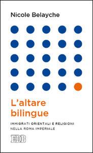 L' altare bilingue. Immigrati orientali e religioni nella Roma imperiale - Nicole Belayche - copertina